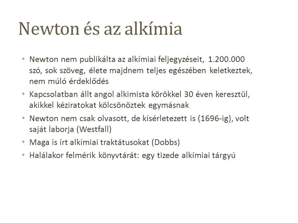 Newton és az alkímia Newton nem publikálta az alkímiai feljegyzéseit, 1.200.000 szó, sok szöveg, élete majdnem teljes egészében keletkeztek, nem múló érdeklődés Kapcsolatban állt angol alkimista körökkel 30 éven keresztül, akikkel kéziratokat kölcsönöztek egymásnak Newton nem csak olvasott, de kísérletezett is (1696-ig), volt saját laborja (Westfall) Maga is írt alkímiai traktátusokat (Dobbs) Halálakor felmérik könyvtárát: egy tizede alkímiai tárgyú