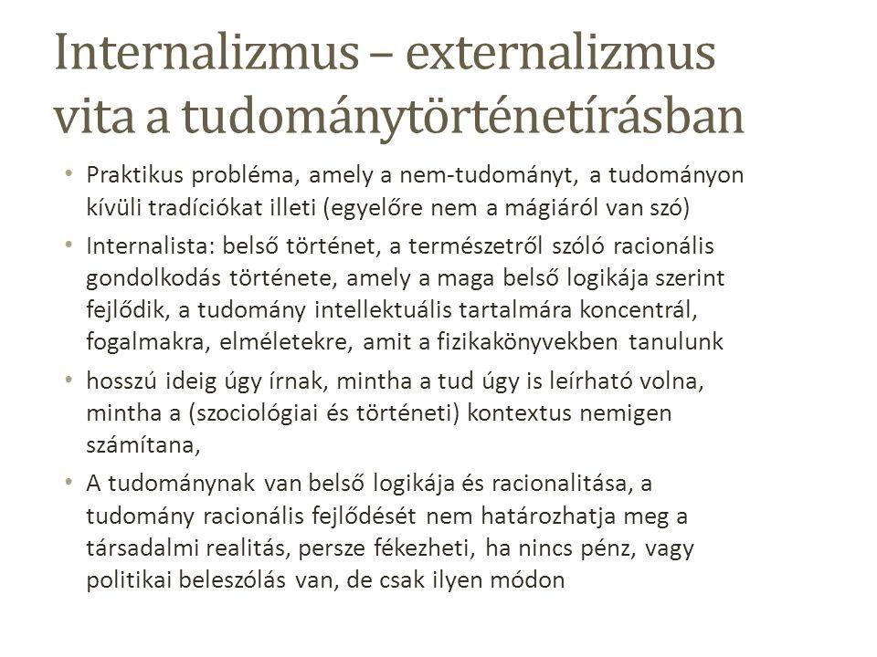 Internalizmus – externalizmus vita a tudománytörténetírásban Praktikus probléma, amely a nem-tudományt, a tudományon kívüli tradíciókat illeti (egyelőre nem a mágiáról van szó) Internalista: belső történet, a természetről szóló racionális gondolkodás története, amely a maga belső logikája szerint fejlődik, a tudomány intellektuális tartalmára koncentrál, fogalmakra, elméletekre, amit a fizikakönyvekben tanulunk hosszú ideig úgy írnak, mintha a tud úgy is leírható volna, mintha a (szociológiai és történeti) kontextus nemigen számítana, A tudománynak van belső logikája és racionalitása, a tudomány racionális fejlődését nem határozhatja meg a társadalmi realitás, persze fékezheti, ha nincs pénz, vagy politikai beleszólás van, de csak ilyen módon