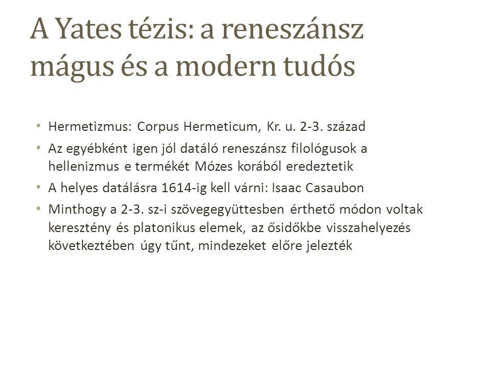 A Yates tézis: a reneszánsz mágus és a modern tudós Hermetizmus: Corpus Hermeticum, Kr.