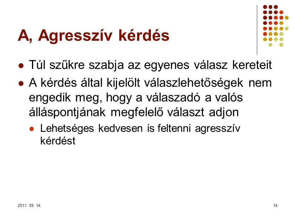 2011. 09. 14.14 A, Agresszív kérdés Túl szűkre szabja az egyenes válasz kereteit A kérdés által kijelölt válaszlehetőségek nem engedik meg, hogy a vál