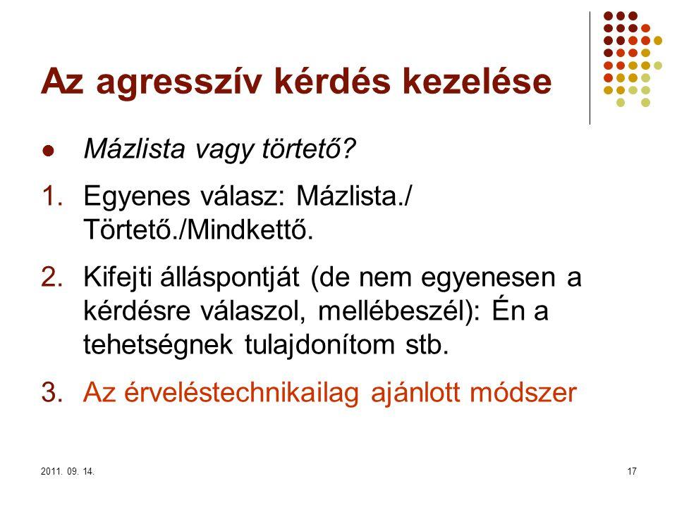 2011. 09. 14.17 Az agresszív kérdés kezelése Mázlista vagy törtető? 1.Egyenes válasz: Mázlista./ Törtető./Mindkettő. 2.Kifejti álláspontját (de nem eg