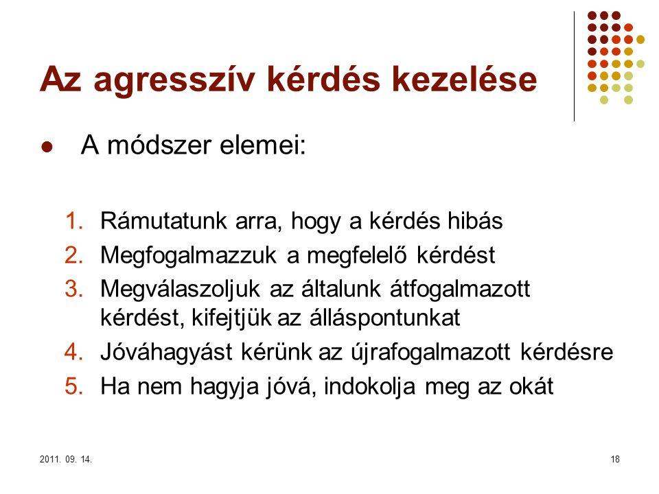 2011. 09. 14.18 Az agresszív kérdés kezelése A módszer elemei: 1.Rámutatunk arra, hogy a kérdés hibás 2.Megfogalmazzuk a megfelelő kérdést 3.Megválasz