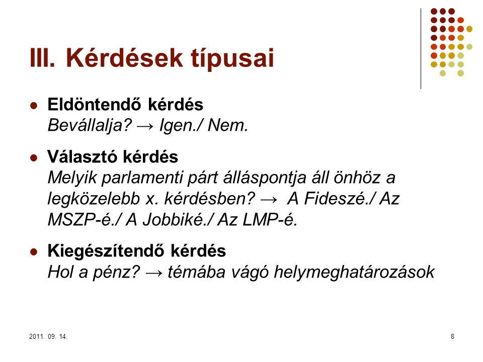 2011. 09. 14.8 III. Kérdések típusai Eldöntendő kérdés Bevállalja? → Igen./ Nem. Választó kérdés Melyik parlamenti párt álláspontja áll önhöz a legköz