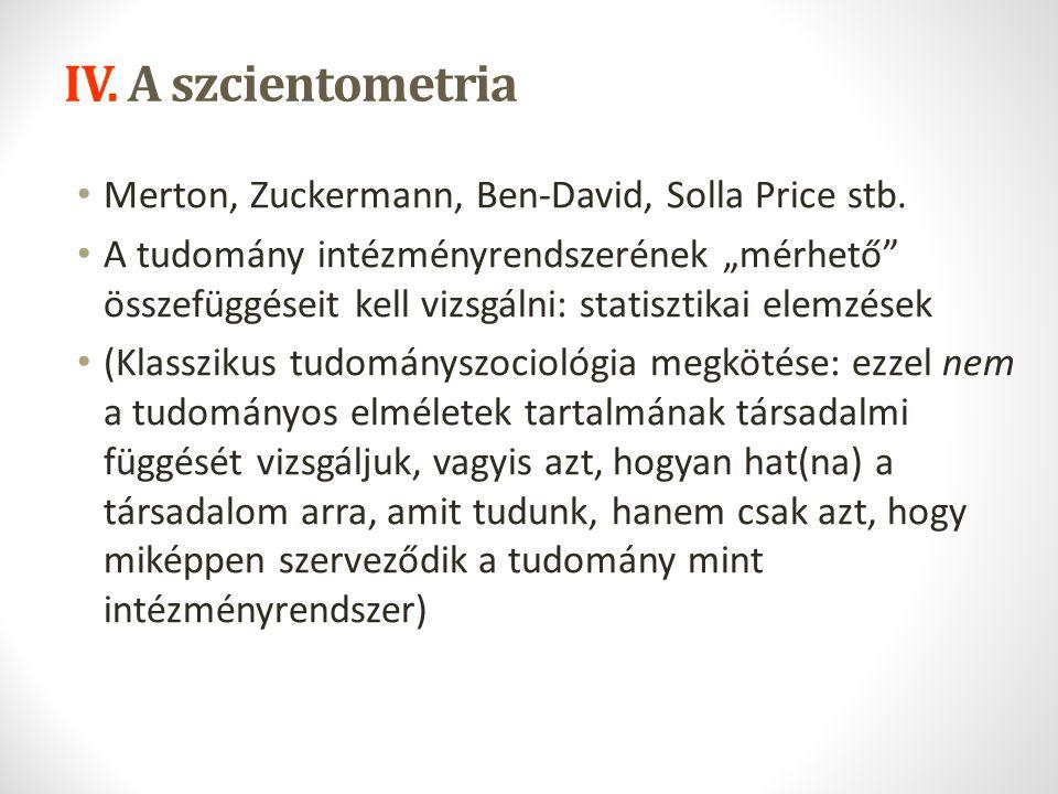 """IV. A szcientometria Merton, Zuckermann, Ben-David, Solla Price stb. A tudomány intézményrendszerének """"mérhető"""" összefüggéseit kell vizsgálni: statisz"""