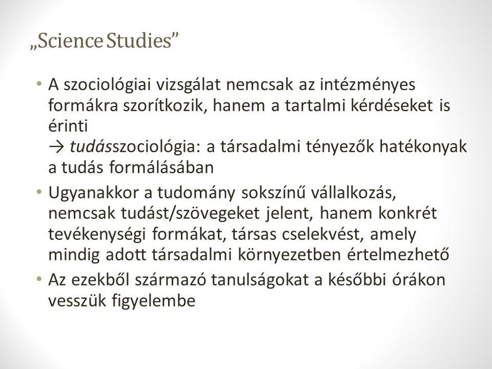 """""""Science Studies"""" A szociológiai vizsgálat nemcsak az intézményes formákra szorítkozik, hanem a tartalmi kérdéseket is érinti → tudásszociológia: a tá"""