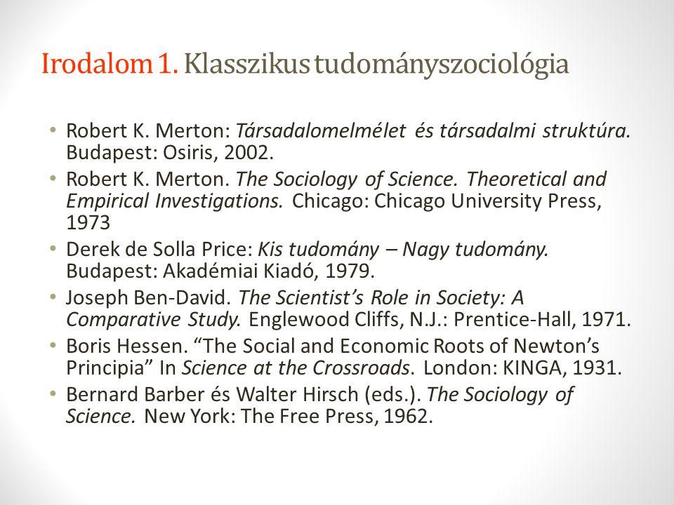 Irodalom 1. Klasszikus tudományszociológia Robert K. Merton: Társadalomelmélet és társadalmi struktúra. Budapest: Osiris, 2002. Robert K. Merton. The