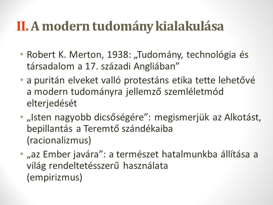 """II. A modern tudomány kialakulása Robert K. Merton, 1938: """"Tudomány, technológia és társadalom a 17. századi Angliában"""" a puritán elveket valló protes"""