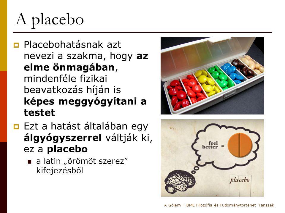 A gyógyszerek tesztelése  A placebohatás egy új gyógyszer kémiai-fizikai hatóanyagának tesztelése szempontjából igen problémás Egy új gyógyszernek mindenképpen hatékonyabbnak kell lennie a saját placebójánál, különben nem lehet megmondani, hogy mi okozta a betegek gyógyulását: 1.