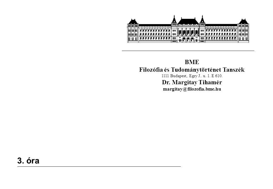 BME Filozófia és Tudománytörténet Tanszék 1111 Budapest, Egry J.. u. 1. E 610. Dr. Margitay Tihamér margitay@filozofia.bme.hu 3. óra