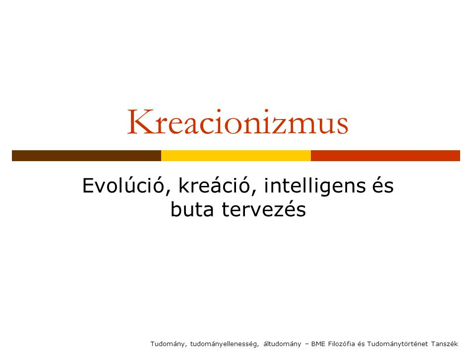 Kreacionizmus Evolúció, kreáció, intelligens és buta tervezés Tudomány, tudományellenesség, áltudomány – BME Filozófia és Tudománytörténet Tanszék