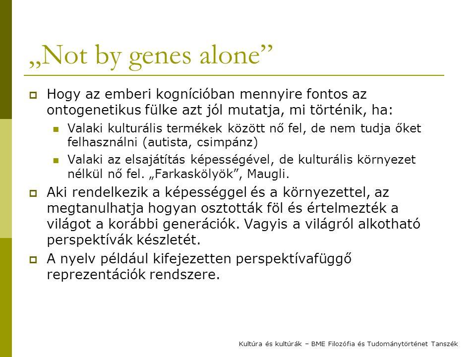 """""""Not by genes alone""""  Hogy az emberi kognícióban mennyire fontos az ontogenetikus fülke azt jól mutatja, mi történik, ha: Valaki kulturális termékek"""