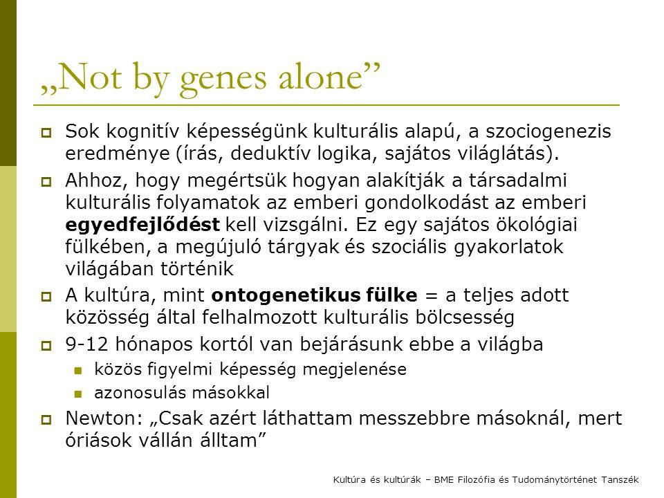 """""""Not by genes alone""""  Sok kognitív képességünk kulturális alapú, a szociogenezis eredménye (írás, deduktív logika, sajátos világlátás).  Ahhoz, hogy"""