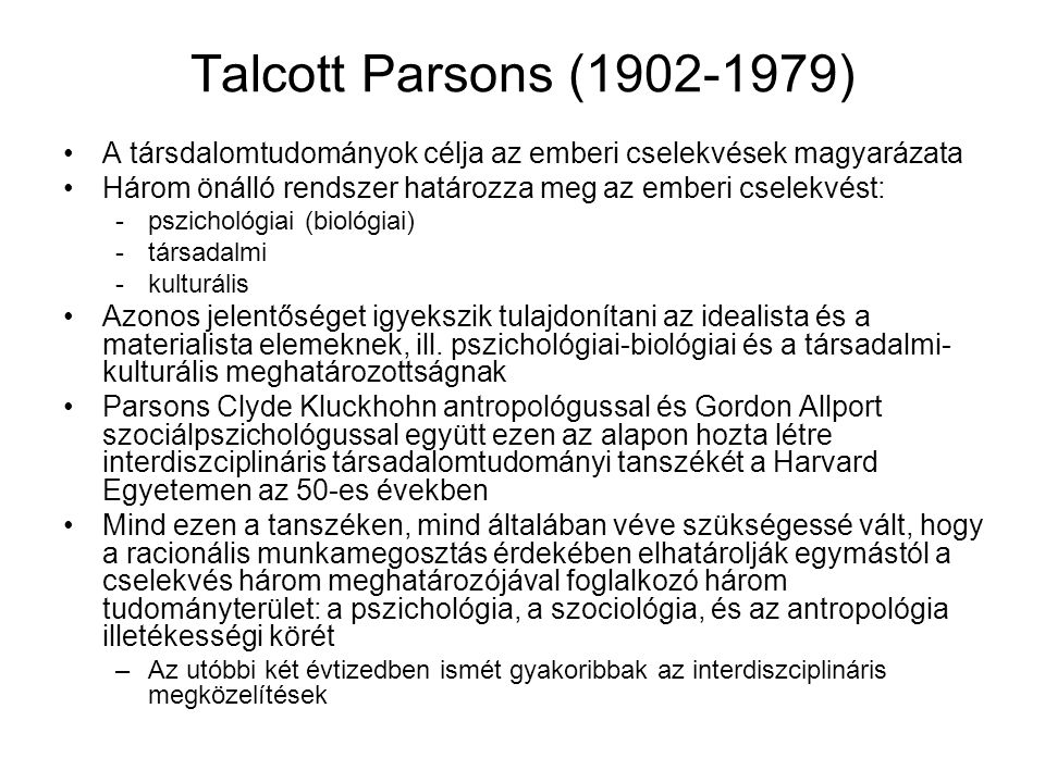 Talcott Parsons (1902-1979) A társdalomtudományok célja az emberi cselekvések magyarázata Három önálló rendszer határozza meg az emberi cselekvést: -p
