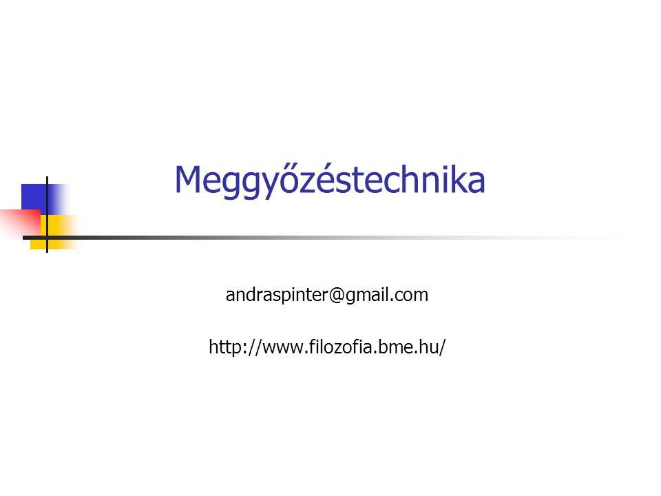 Meggyőzéstechnika andraspinter@gmail.com http://www.filozofia.bme.hu/