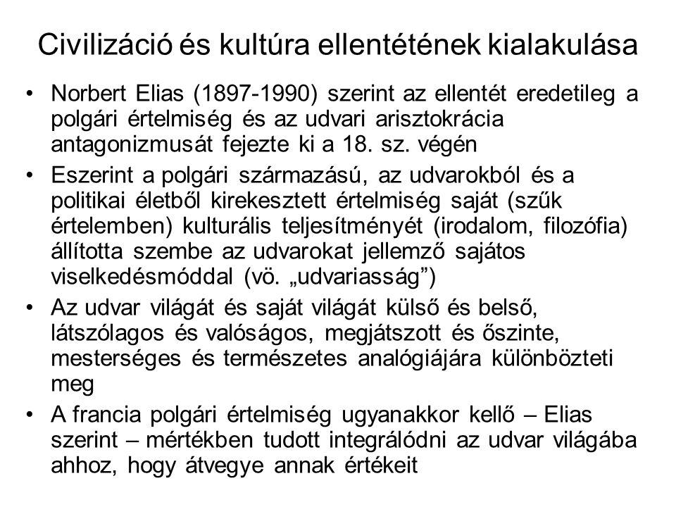 Civilizáció és kultúra ellentétének kialakulása Norbert Elias (1897-1990) szerint az ellentét eredetileg a polgári értelmiség és az udvari arisztokrácia antagonizmusát fejezte ki a 18.