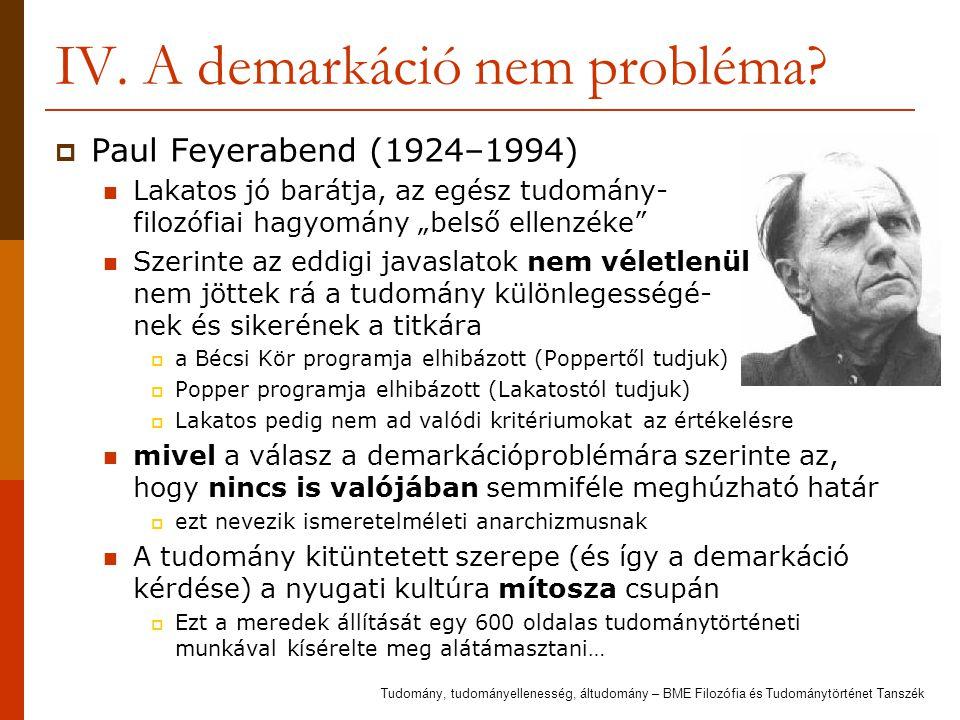 """IV. A demarkáció nem probléma?  Paul Feyerabend (1924–1994) Lakatos jó barátja, az egész tudomány- filozófiai hagyomány """"belső ellenzéke"""" Szerinte az"""