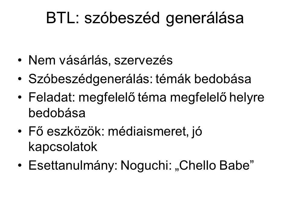 BTL: szóbeszéd generálása Nem vásárlás, szervezés Szóbeszédgenerálás: témák bedobása Feladat: megfelelő téma megfelelő helyre bedobása Fő eszközök: mé