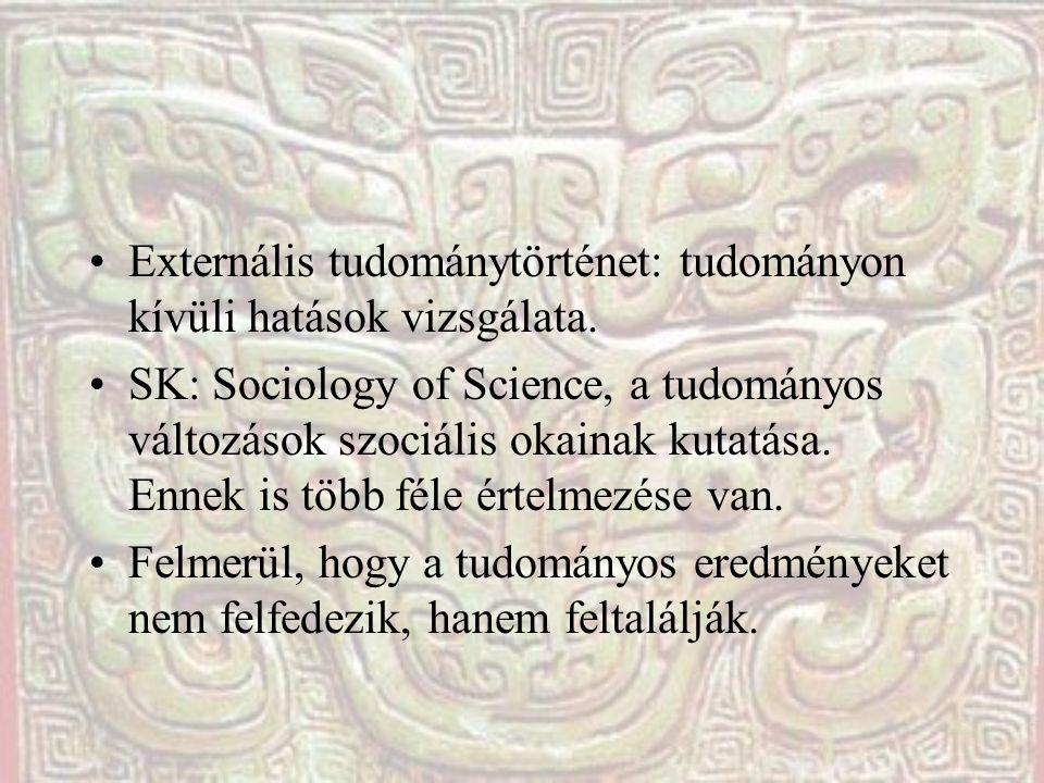 Externális tudománytörténet: tudományon kívüli hatások vizsgálata. SK: Sociology of Science, a tudományos változások szociális okainak kutatása. Ennek