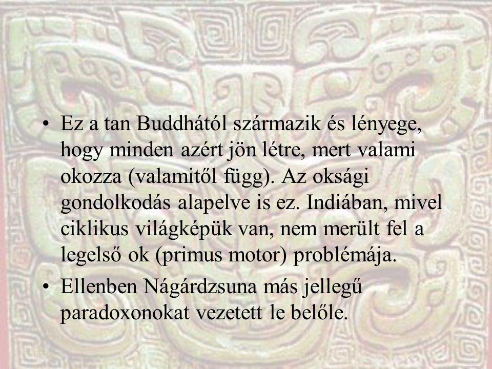Ez a tan Buddhától származik és lényege, hogy minden azért jön létre, mert valami okozza (valamitől függ). Az oksági gondolkodás alapelve is ez. Indiá