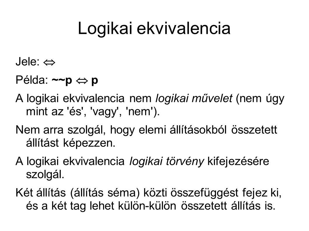 Logikai ekvivalencia Jele:  Példa: ~~p  p A logikai ekvivalencia nem logikai művelet (nem úgy mint az és , vagy , nem ).