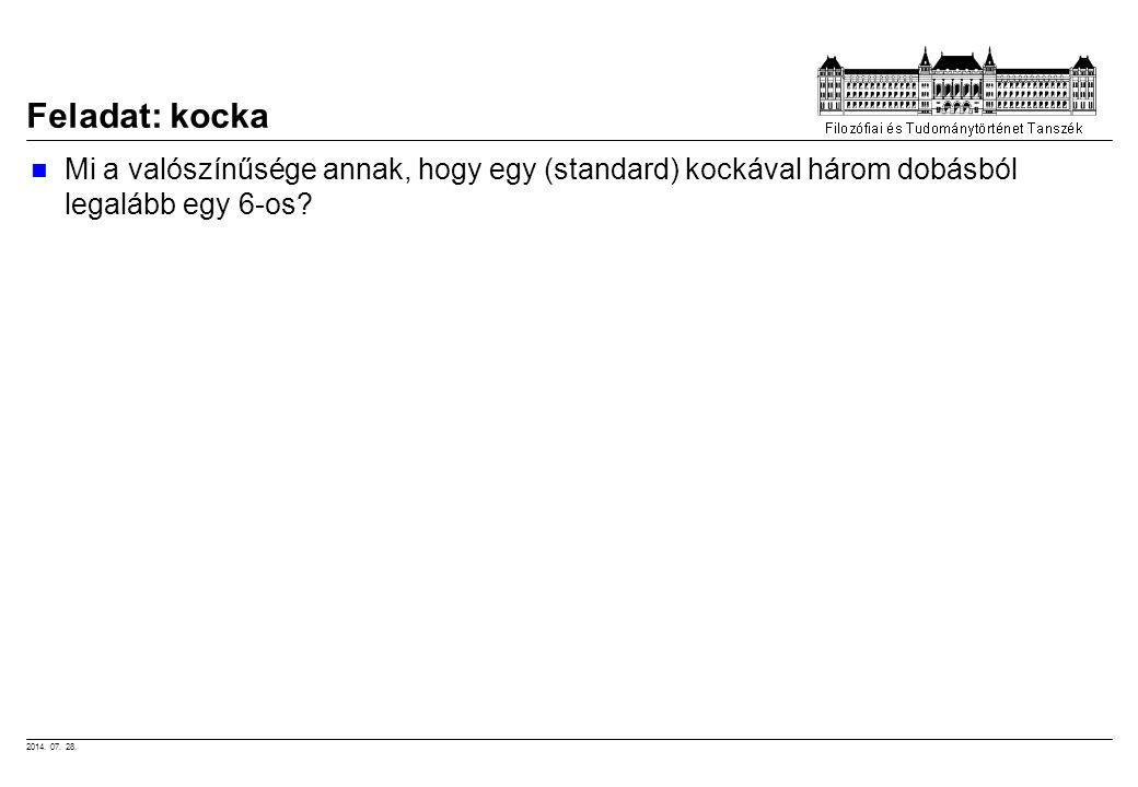 2014. 07. 28. Feladat: kocka Mi a valószínűsége annak, hogy egy (standard) kockával három dobásból legalább egy 6-os?
