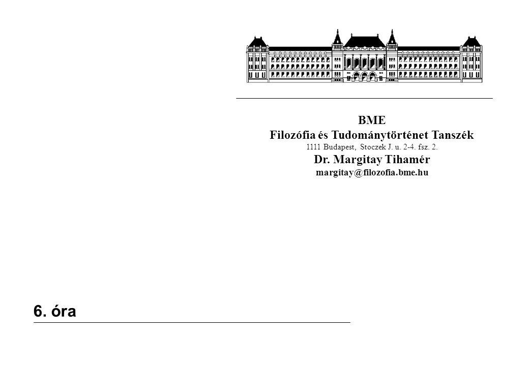 BME Filozófia és Tudománytörténet Tanszék 1111 Budapest, Stoczek J. u. 2-4. fsz. 2. Dr. Margitay Tihamér margitay@filozofia.bme.hu 6. óra