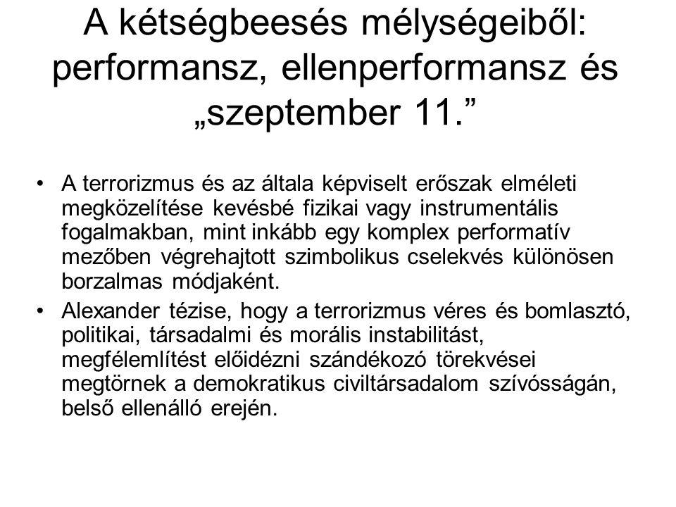 """A kétségbeesés mélységeiből: performansz, ellenperformansz és """"szeptember 11. A terrorizmus és az általa képviselt erőszak elméleti megközelítése kevésbé fizikai vagy instrumentális fogalmakban, mint inkább egy komplex performatív mezőben végrehajtott szimbolikus cselekvés különösen borzalmas módjaként."""