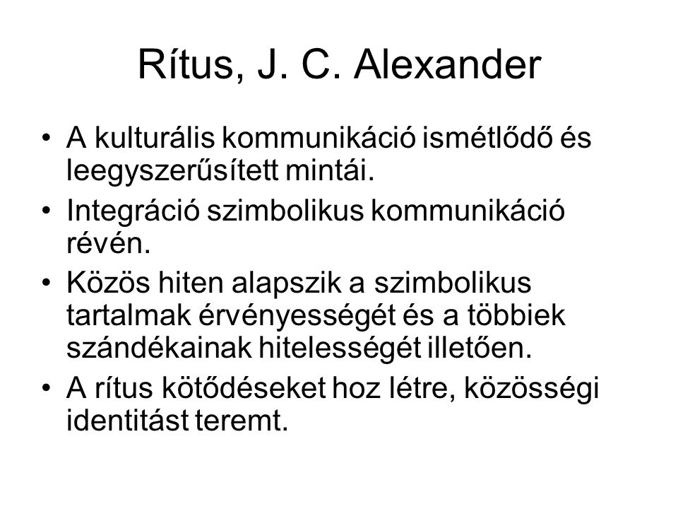 Rítus, J. C. Alexander A kulturális kommunikáció ismétlődő és leegyszerűsített mintái. Integráció szimbolikus kommunikáció révén. Közös hiten alapszik