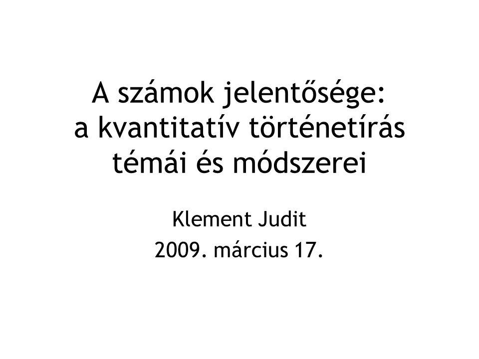 A számok jelentősége: a kvantitatív történetírás témái és módszerei Klement Judit 2009. március 17.