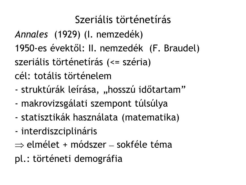 Szeriális történetírás Annales (1929) (I. nemzedék) 1950-es évektől: II. nemzedék (F. Braudel) szeriális történetírás (<= széria) cél: totális történe