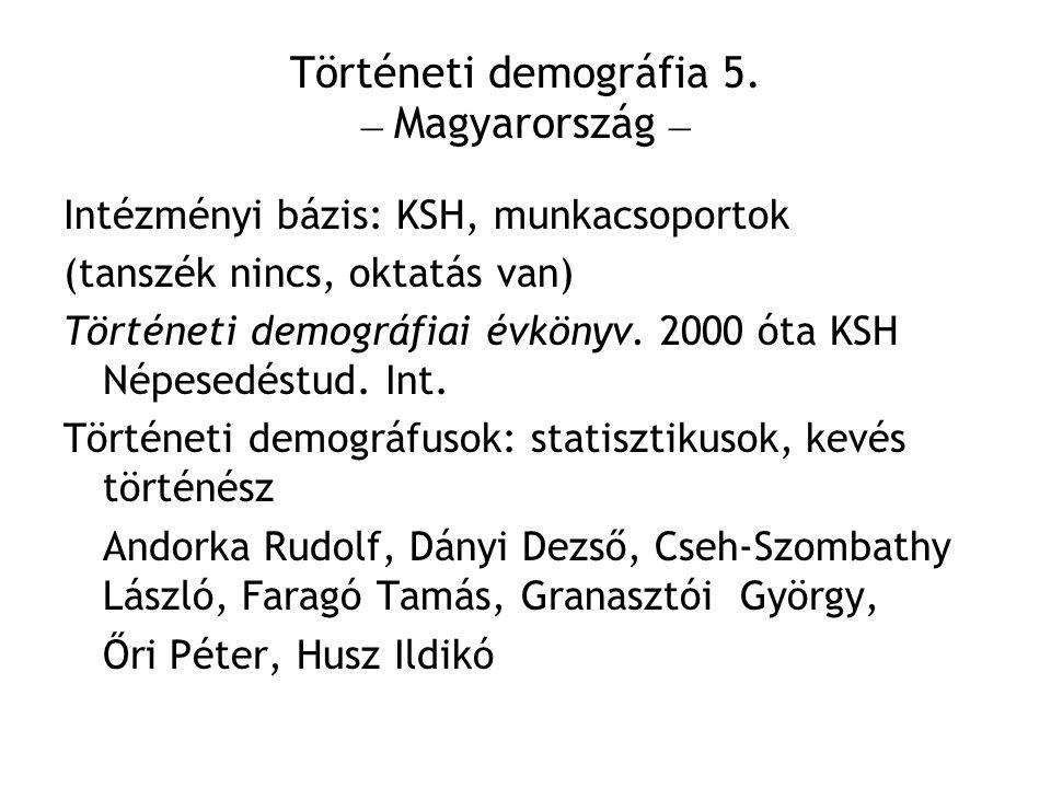 Történeti demográfia 5. – Magyarország – Intézményi bázis: KSH, munkacsoportok (tanszék nincs, oktatás van) Történeti demográfiai évkönyv. 2000 óta KS