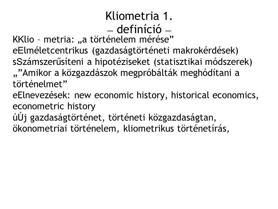 """Kliometria 1. – definíció – K K lio – metria: """"a történelem mérése"""" e E lméletcentrikus (gazdaságtörténeti makrokérdések) s S zámszerűsíteni a hipotéz"""