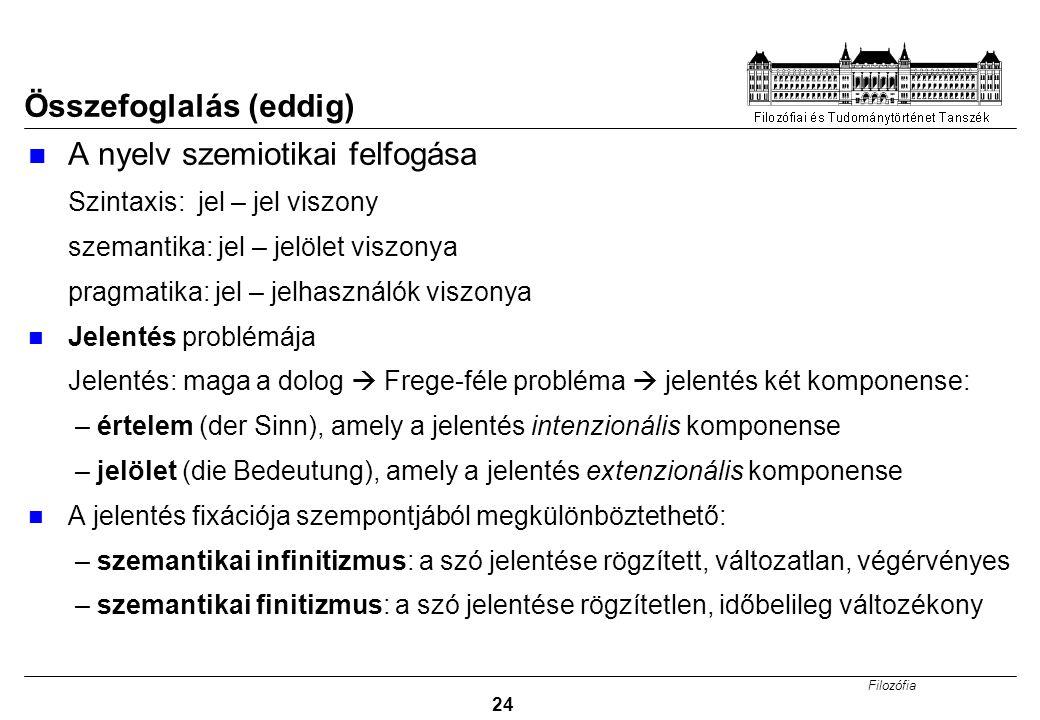 Filozófia 24 Összefoglalás (eddig) A nyelv szemiotikai felfogása Szintaxis: jel – jel viszony szemantika: jel – jelölet viszonya pragmatika: jel – jelhasználók viszonya Jelentés problémája Jelentés: maga a dolog  Frege-féle probléma  jelentés két komponense: – értelem (der Sinn), amely a jelentés intenzionális komponense – jelölet (die Bedeutung), amely a jelentés extenzionális komponense A jelentés fixációja szempontjából megkülönböztethető: – szemantikai infinitizmus: a szó jelentése rögzített, változatlan, végérvényes – szemantikai finitizmus: a szó jelentése rögzítetlen, időbelileg változékony