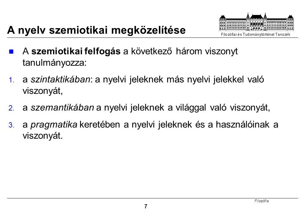 Filozófia 7 A nyelv szemiotikai megközelítése A szemiotikai felfogás a következő három viszonyt tanulmányozza: 1.