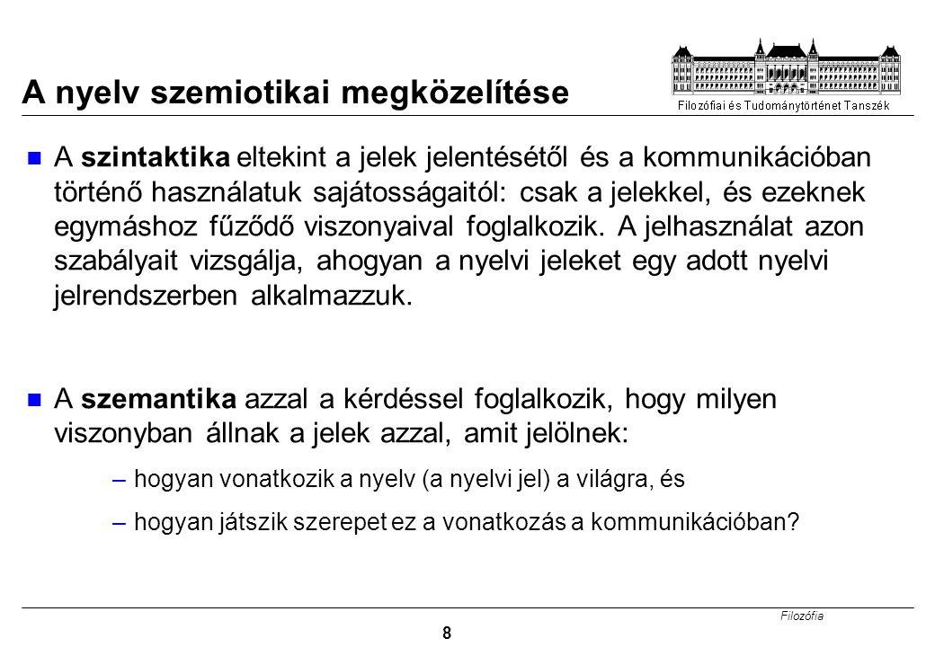 Filozófia 8 A nyelv szemiotikai megközelítése A szintaktika eltekint a jelek jelentésétől és a kommunikációban történő használatuk sajátosságaitól: csak a jelekkel, és ezeknek egymáshoz fűződő viszonyaival foglalkozik.