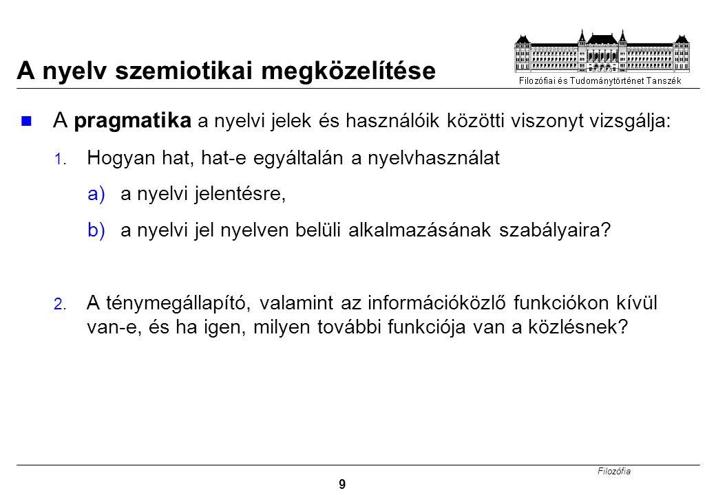 Filozófia 9 A nyelv szemiotikai megközelítése A pragmatika a nyelvi jelek és használóik közötti viszonyt vizsgálja: 1.