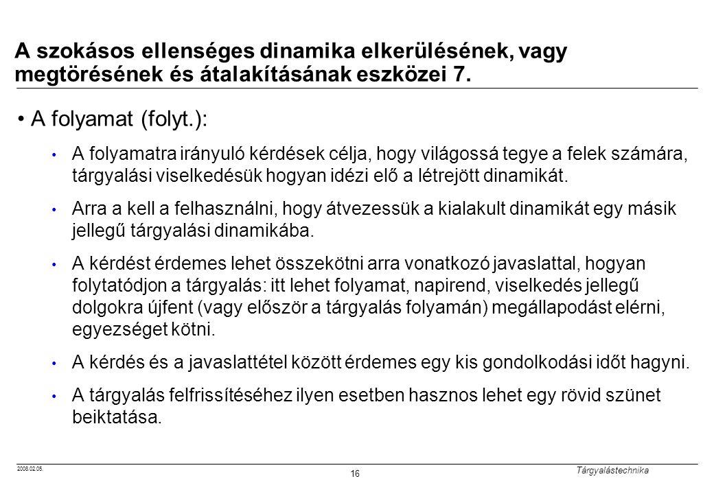 2008.02.05. Tárgyalástechnika 16 A szokásos ellenséges dinamika elkerülésének, vagy megtörésének és átalakításának eszközei 7. A folyamat (folyt.): A