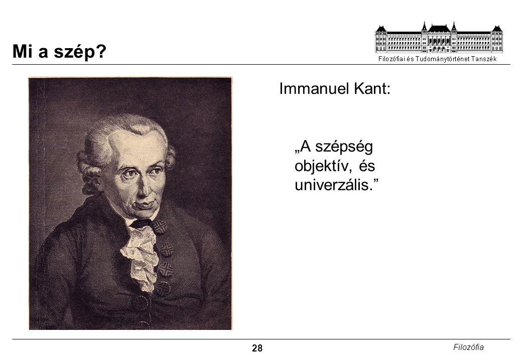 """28 Filozófia Mi a szép? Immanuel Kant: """"A szépség objektív, és univerzális."""""""