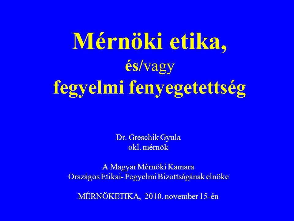 Dr. Greschik Gyula okl. mérnök A Magyar Mérnöki Kamara Országos Etikai- Fegyelmi Bizottságának elnöke MÉRNÖKETIKA, 2010. november 15-én Mérnöki etika,