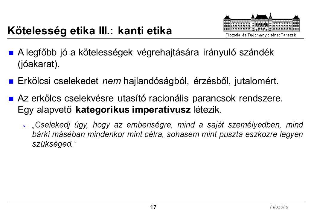 17 Filozófia Kötelesség etika III.: kanti etika A legfőbb jó a kötelességek végrehajtására irányuló szándék (jóakarat).