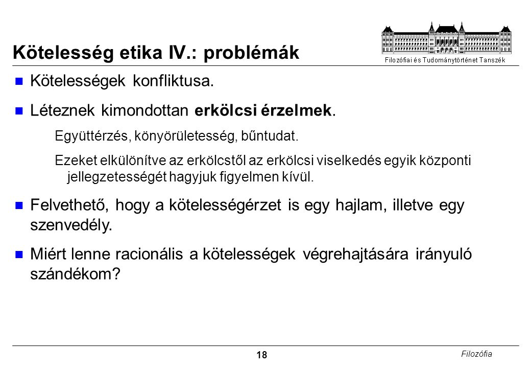18 Filozófia Kötelesség etika IV.: problémák Kötelességek konfliktusa. Léteznek kimondottan erkölcsi érzelmek. Együttérzés, könyörületesség, bűntudat.