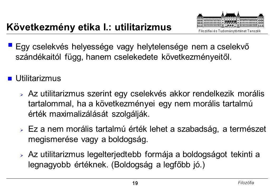 19 Filozófia Következmény etika I.: utilitarizmus  Egy cselekvés helyessége vagy helytelensége nem a cselekvő szándékaitól függ, hanem cselekedete kö