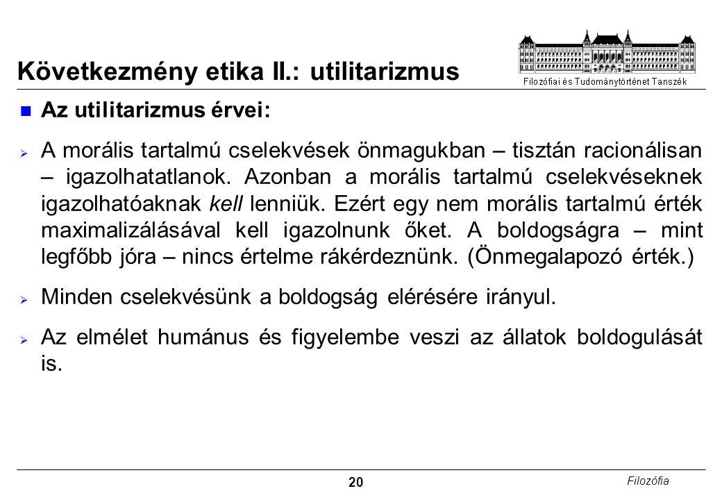 20 Filozófia Következmény etika II.: utilitarizmus Az utilitarizmus érvei:  A morális tartalmú cselekvések önmagukban – tisztán racionálisan – igazolhatatlanok.