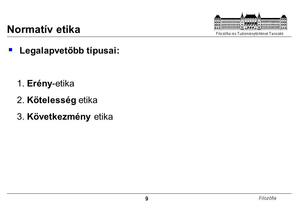 9 Filozófia Normatív etika  Legalapvetőbb típusai: 1. Erény-etika 2. Kötelesség etika 3. Következmény etika
