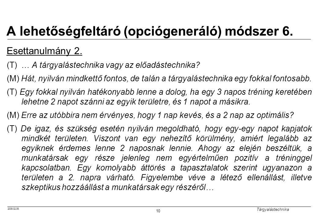 2008.02.05. Tárgyalástechnika 10 A lehetőségfeltáró (opciógeneráló) módszer 6. Esettanulmány 2. (T)… A tárgyalástechnika vagy az előadástechnika? (M)