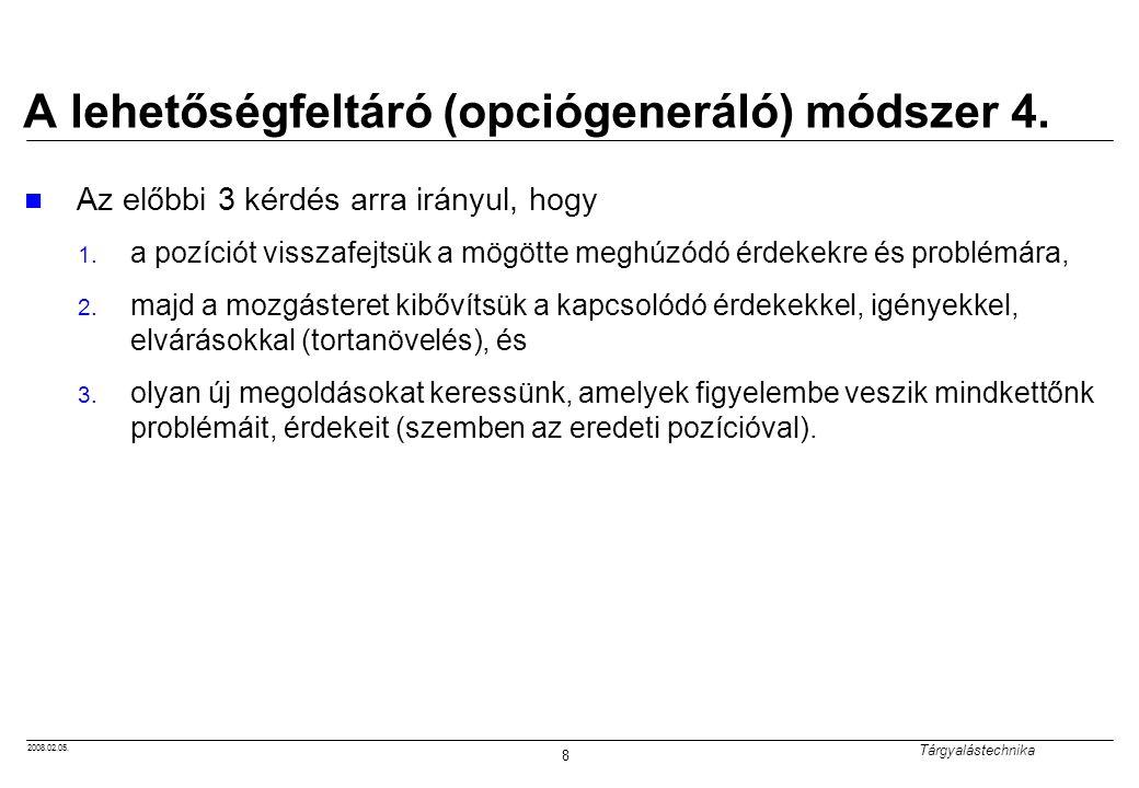 2008.02.05. Tárgyalástechnika 8 A lehetőségfeltáró (opciógeneráló) módszer 4. Az előbbi 3 kérdés arra irányul, hogy 1. a pozíciót visszafejtsük a mögö
