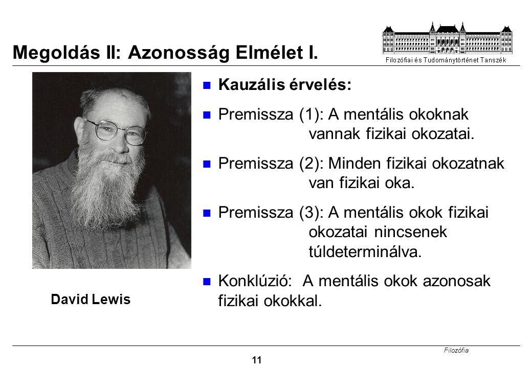 Filozófia 11 Megoldás II: Azonosság Elmélet I. Kauzális érvelés: Premissza (1): A mentális okoknak vannak fizikai okozatai. Premissza (2): Minden fizi