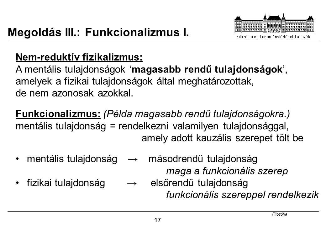 Filozófia 17 Megoldás III.: Funkcionalizmus I. Funkcionalizmus: (Példa magasabb rendű tulajdonságokra.) mentális tulajdonság = rendelkezni valamilyen