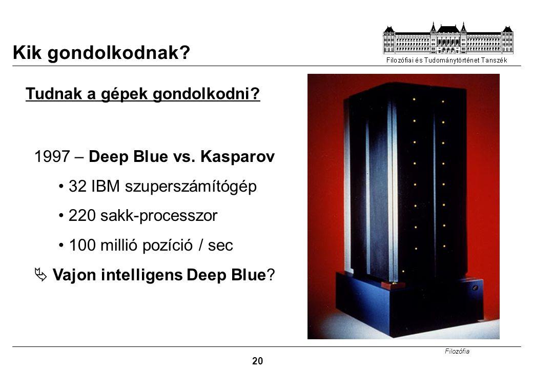 Filozófia 20 Kik gondolkodnak? 1997 – Deep Blue vs. Kasparov 32 IBM szuperszámítógép 220 sakk-processzor 100 millió pozíció / sec  Vajon intelligens