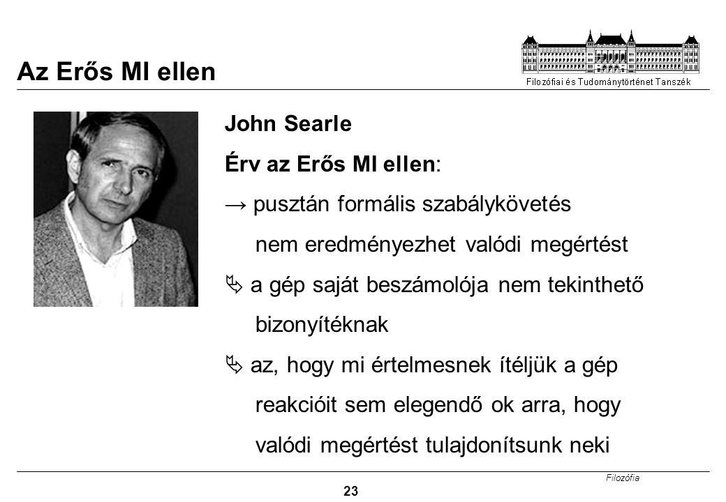Filozófia 23 GONDOLKODÓ GÉPEK? John Searle Érv az Erős MI ellen: → pusztán formális szabálykövetés nem eredményezhet valódi megértést  a gép saját be